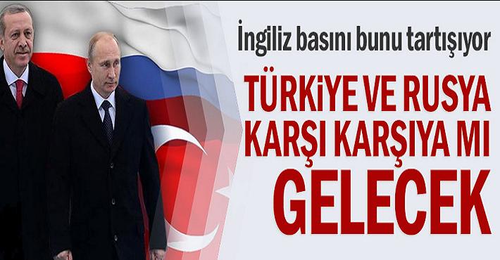 İngiliz basını bunu tartışıyor! Türkiye ve Rusya karşı karşıya mı gelecek?