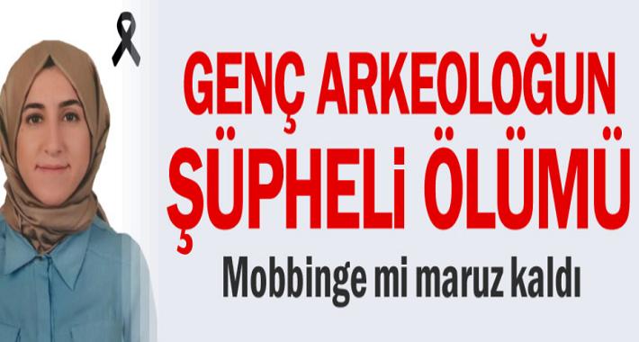 Genç Arkeolog Merve Kaçmış Mobbing'e mi Maruz Kaldı?