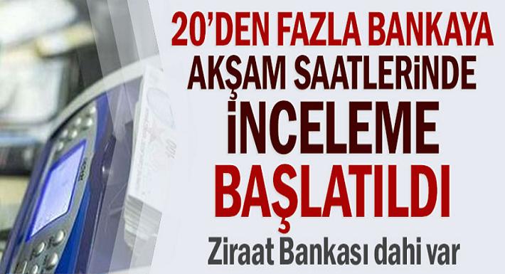 Akşam saatlerinde 20'den fazla bankalara inceleme başlatıldı