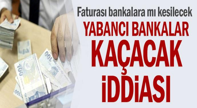 Yabancı bankalar kaçacak iddiası! Faturası bankalara mı kesilecek?