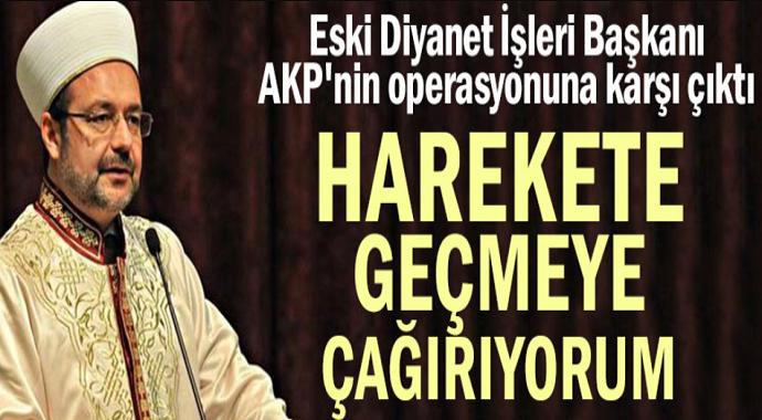 Mehmet Görmez AKP'nin operasyonuna karşı çıktı! Harekete geçmeye çağırıyorum
