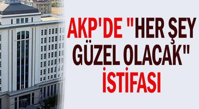 """AKP'de """"her şey çok güzel olacak"""" istifası"""