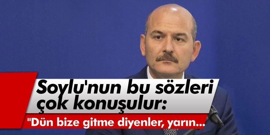 """İçişleri Bakanı Süleyman Soylu'nun bu sözleri çok konuşulur: """"Dün bize gitme"""