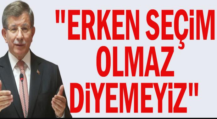 Ahmet Davutoğlu: Erken seçim olmaz diyemeyiz!