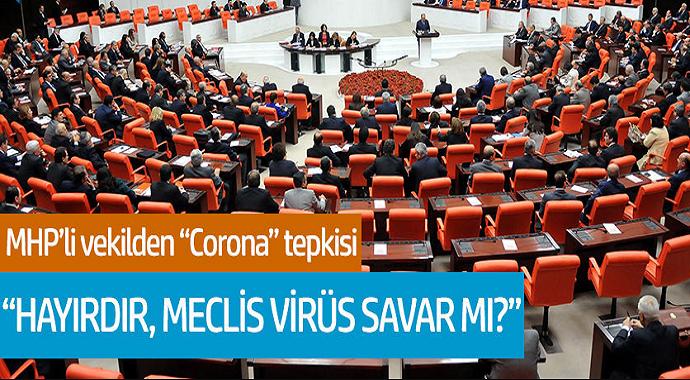 MHP'li vekilden Corona tepkisi! 'Hayırdır, Meclis Virüs Savar mı?'
