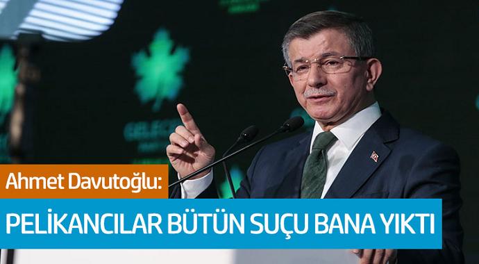 Ahmet Davutoğlu: Pelikancılar Bütün Suçu Bana Yıktı