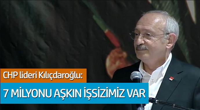 CHP lideri Kemal Kılıçdaroğlu: 7 Milyonu aşkın işsizimiz var