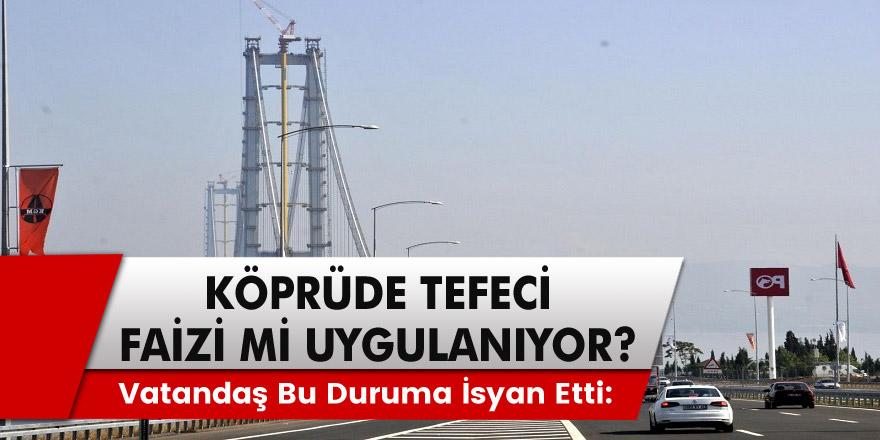 Osmangazi Köprüsün'de Tefeci faizi mi uygulanıyor? Vatandaş isyan etti: