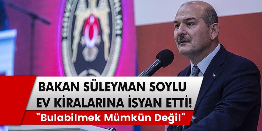 """Bakan Süleyman Soylu ev kiralarına isyan etti! """"Bulabilmek mümkün değil"""""""