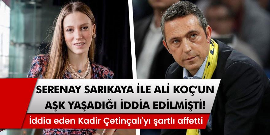 Serenay Sarıkaya'nın, Ali Koç ile aşk yaşadığı iddia edilmişti! İddiaları ortaya çıkaran Kadir Çetinçalı'yı bakın nasıl affetti!