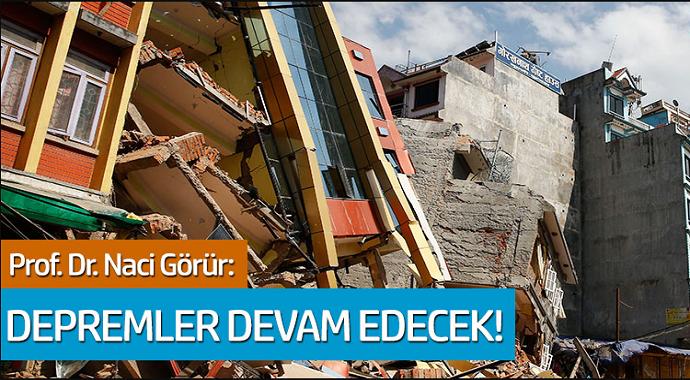 Prof. Dr. Naci Görür'den açıklama: Depremler devam edecek!
