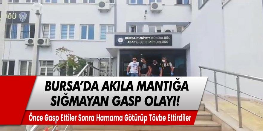 Bursa'da akıllara zarar gasp olayı! Önce gasp ettiler sonra hamama götürüp tövbe ettirdiler!
