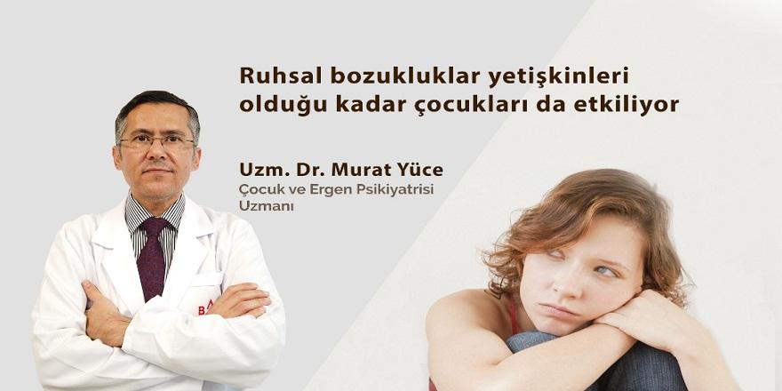 Uzmanı Doç. Dr. Murat Yüce:Ruhsal bozukluklar yetişkinleri olduğu kadar çocukları da etkiliyor!