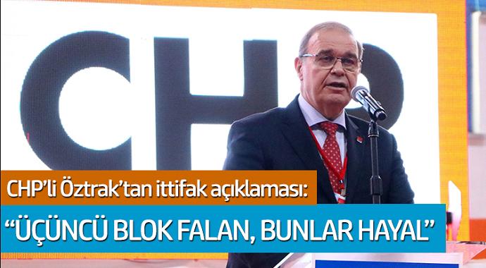 CHP'li Öztrak'tan ittifak açıklaması: 'Üçüncü blok falan, bunlar hayal'