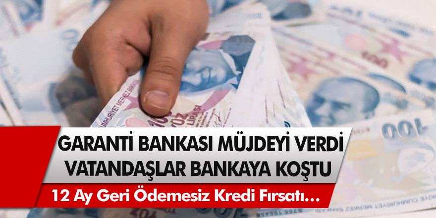 Garanti Bankası Müjdeyi Verdi, Vatandaşlar Bankaya Koştu! 12 Ay Geri Ödemesiz Kredi Fırsatı…