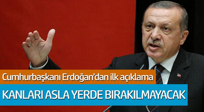 Cumhurbaşkanı Erdoğan'dan ilk açıklama: Kanları yerde bırakılmayacak