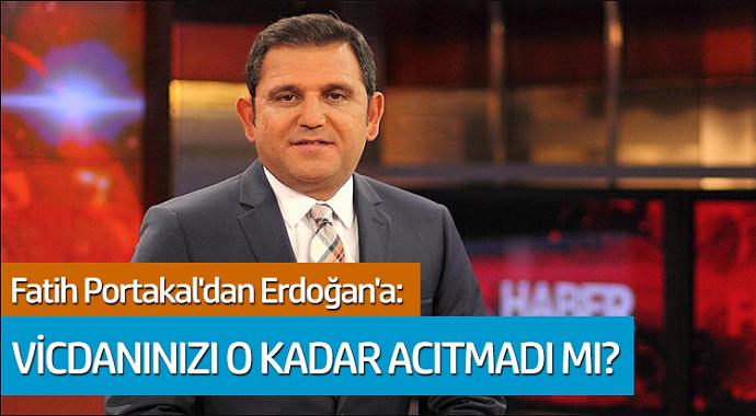 Fatih Portakal'dan Erdoğan'a: Vicdanınızı o kadar acıtmadı mı?
