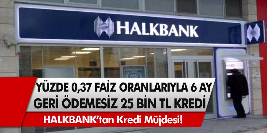 Halkbank'tan müjde! Yüzde 0,37 faiz oranları ile 6 ay geri ödemesiz 25 bin TL kredi…