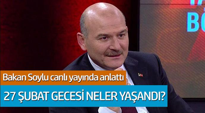 Bakan Soylu canlı yayında anlattı: 27 Şubat gecesi neler yaşandı?