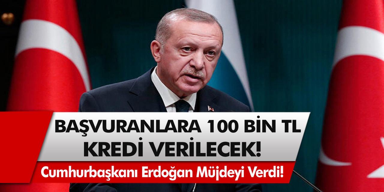 Cumhurbaşkanı Erdoğan müjdeyi verdi! Başvuru yapanlara 100 Bin TL kredi verilecek…