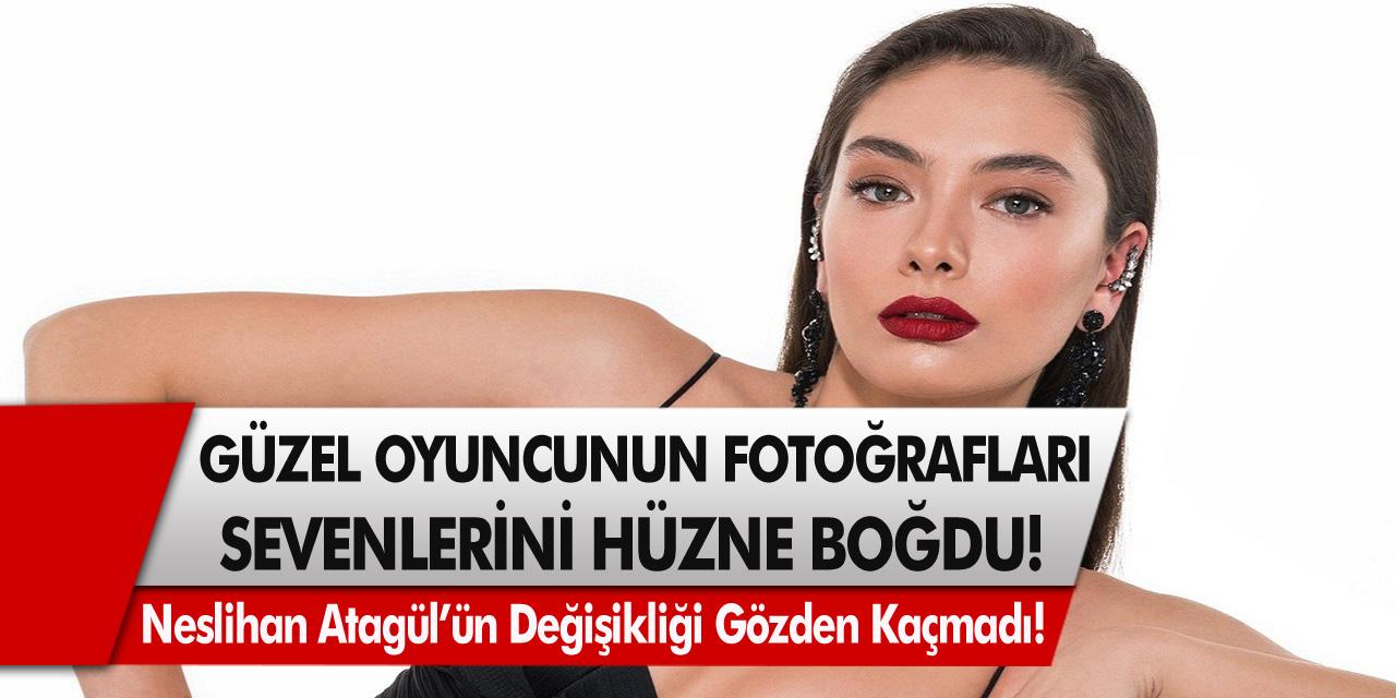 Neslihan Atagül'ün Fotoğrafları Sevenlerini Hüzne Boğdu! Güzel Oyuncunun Değişikliği Gözlerden Kaçmadı…