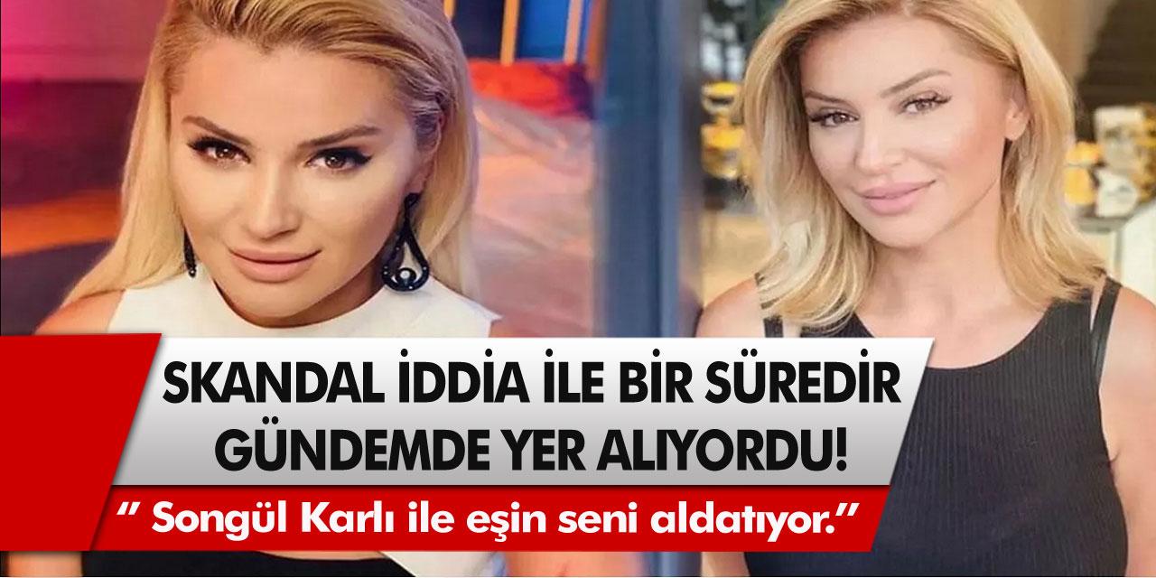 Skandal iddia ile gündemde yer alıyordu! '' Songül Karlı ile eşin seni aldatıyor.''