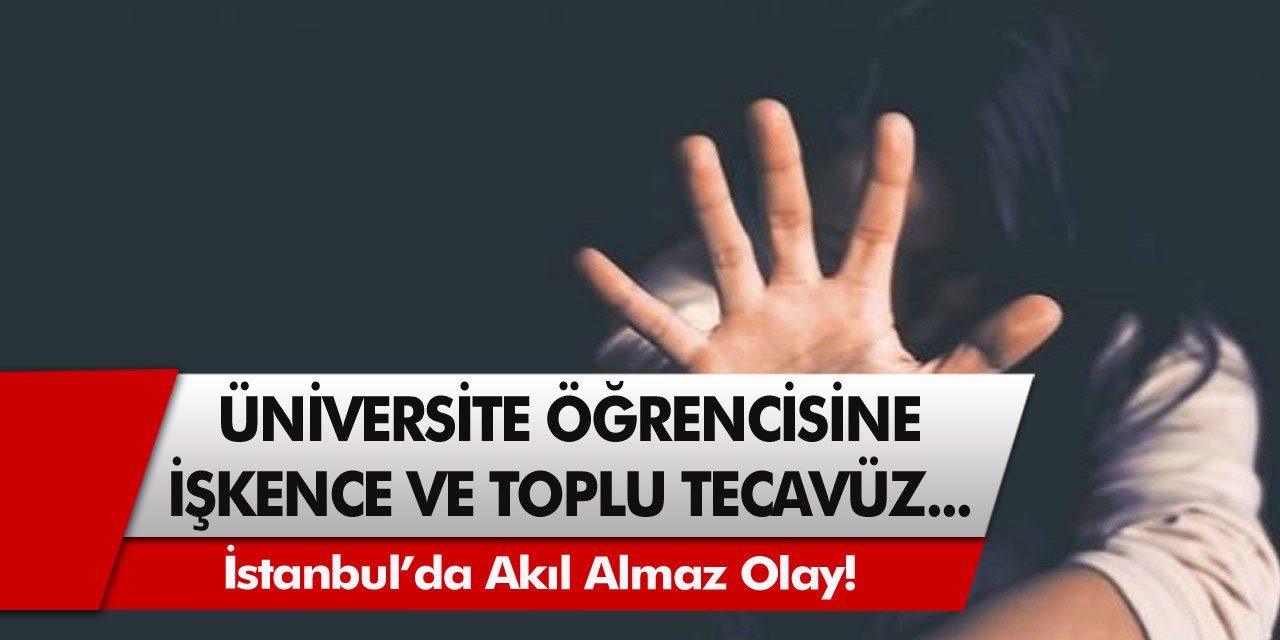 İstanbul'da akıl almaz olay! Üniversite öğrencisine işkence ve toplu tecavüz…