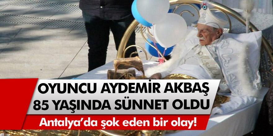 Antalya'da şok eden bir olay! 85 yaşındaki Aydemir Akbaş sünnet oldu…