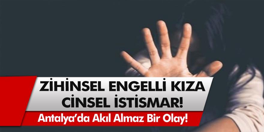 Antalya'da akıl almaz bir olay! Zihinsel engelli kıza uygulanan cinsel istismar şoke etti…