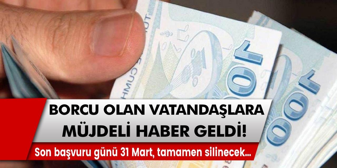 Borcu olan vatandaşlar için müjdeli haber! Son başvuru günü 31 Mart, tamamen silinecek…