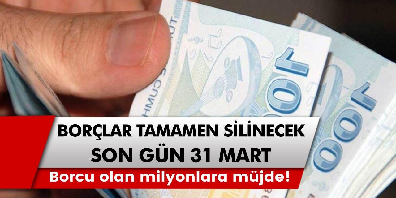 Borcu olan milyonlara müjdeli haber geldi! Tamamen borçlar silinecek, son gün 31 Mart…