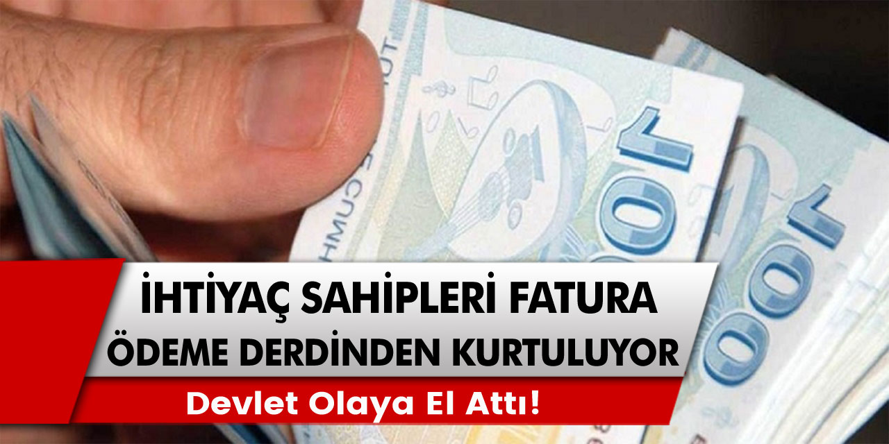 Devlet olaya el attı! Alt gelirliler ile beraber ihtiyaç sahipleri fatura ödeme derdinden tamamen kurtuluyor…