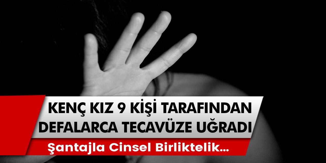 9 kişi tarafından şantaj kurbanı olan kız defalarca cinsel birlikteliğe zorlandı…