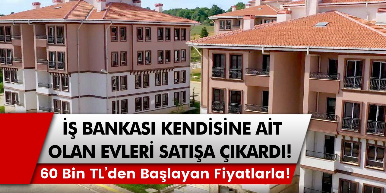 İş bankası kendisine ait evleri satışa çıkardı:  2 + 1 evler 60 bin, 3 + 1 evler 70 bin TL'den satışa sunuldu…