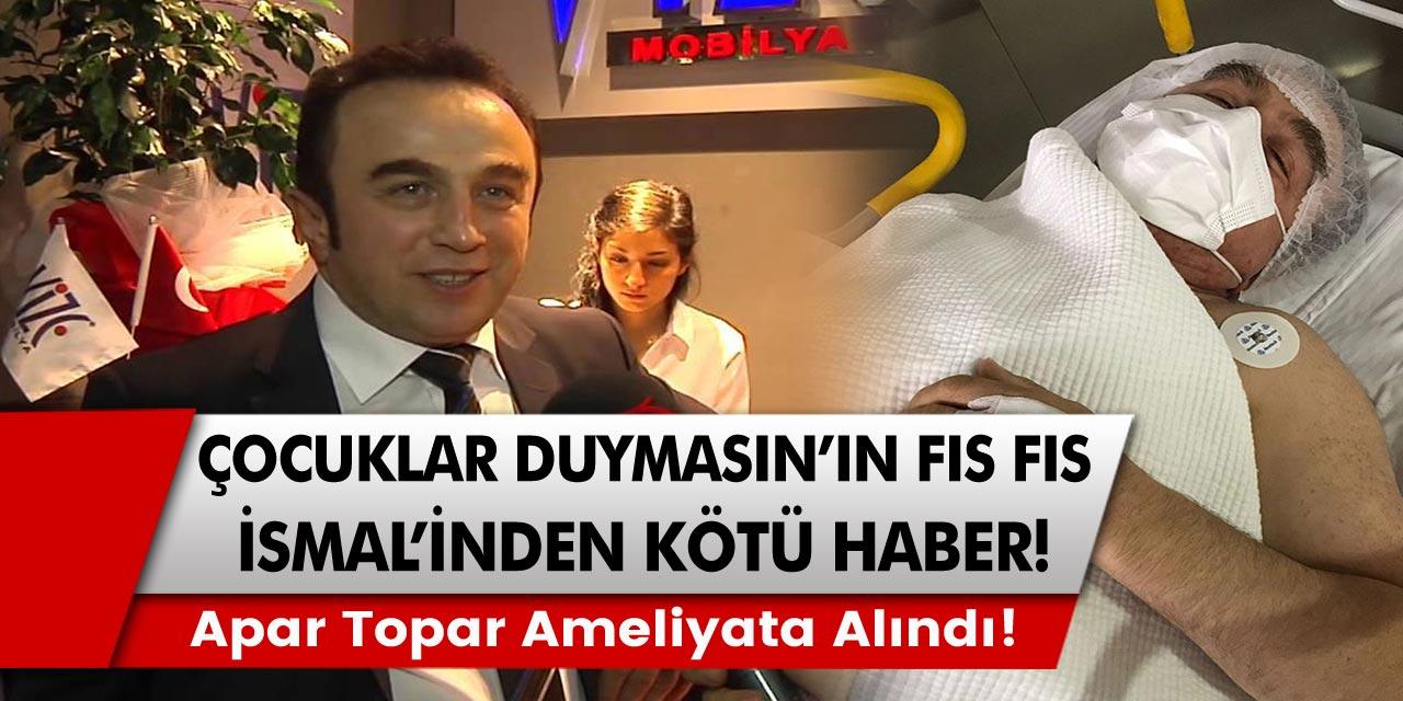 Çocuklar Duymasın'ın Fıs Fıs İsmail'inden Kötü Haber Apar Topar Ameliyata Alındı!