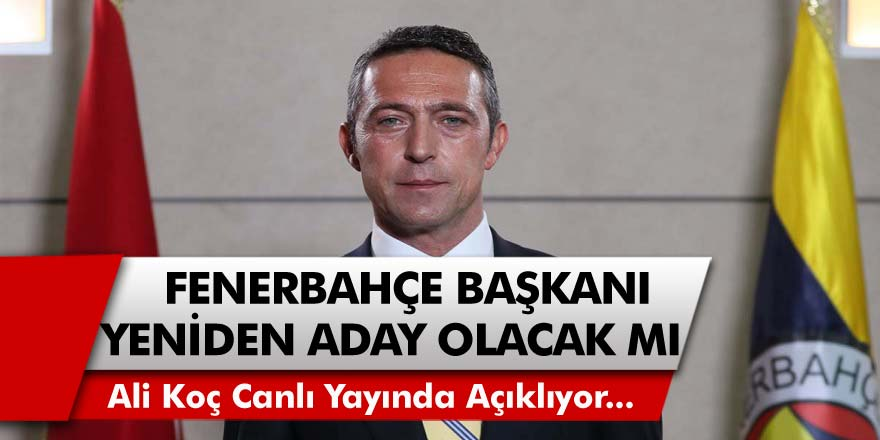Fenerbahçe Başkanı Ali Koç, Yeniden Başkanlığa Aday Olacak Mı?