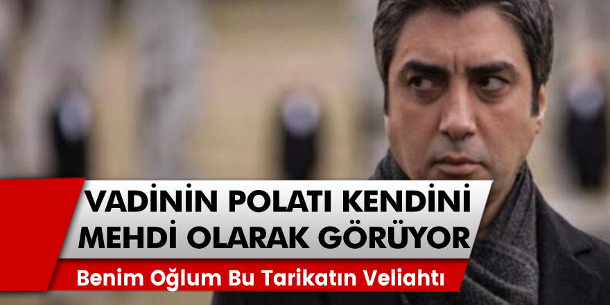 """Kurtlar Vadisi'nin Polat'ı Necati Şaşmaz kendisini mehdi olarak görüyor! 8 yaşındaki oğlunu da Kadiri tarikatının İlerdeki lideri"""" olarak görüyor!"""