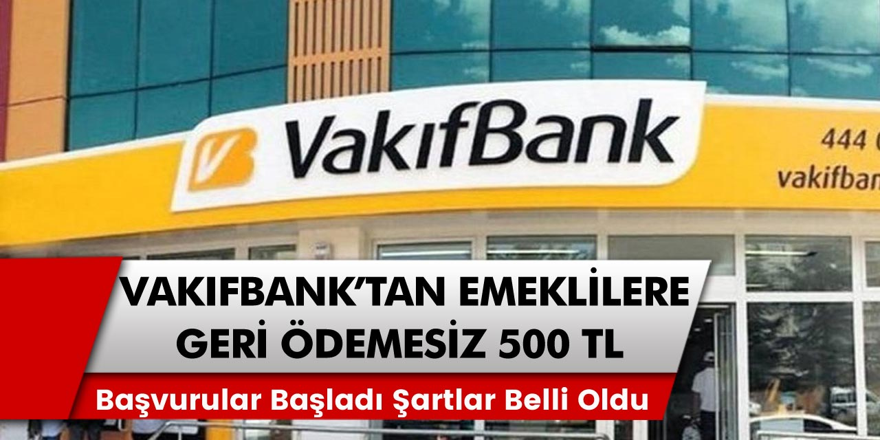 Vakıfbank başvuruları başladı! Emekli vatandaşlar için geri ödeme olmadan en az 500 TL ek ödeme fırsatları…
