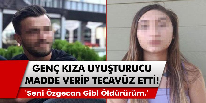 Genç Kıza Uyuşturucu Madde Verip Tecavüz Etti! 'Seni Özgecan Gibi Öldürürüm.'