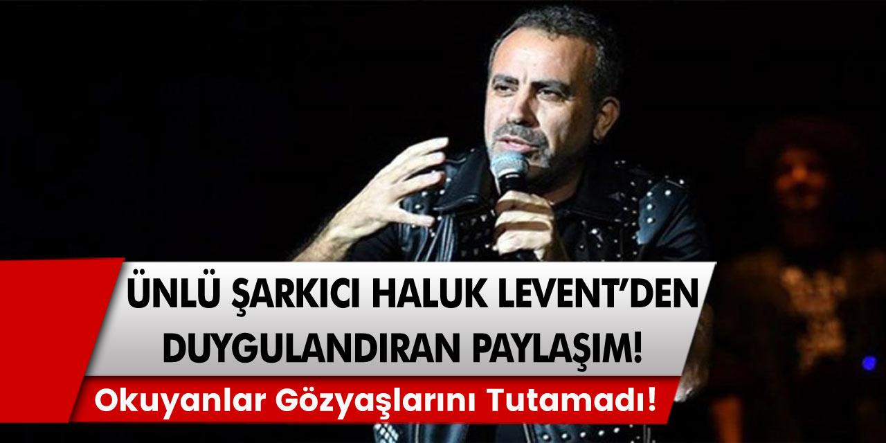 Şarkıcı Haluk Levent'ten herkesi duygulandıran paylaşım! Okuyanlar gözyaşlarını tutamadı...