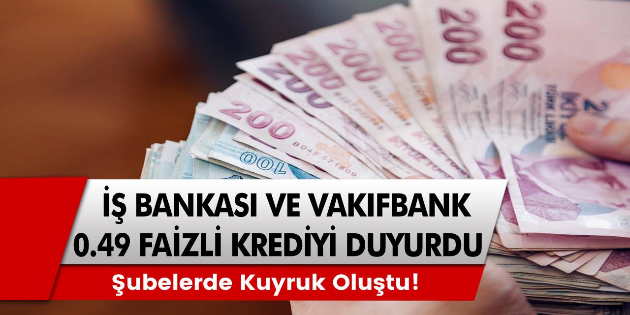 İş Bankası ve Vakıfbank 0,49 Faiz Oranlı Krediyi Duyurdu! Şubelerde Kuyruk Oluşmaya Başladı Acele Edin