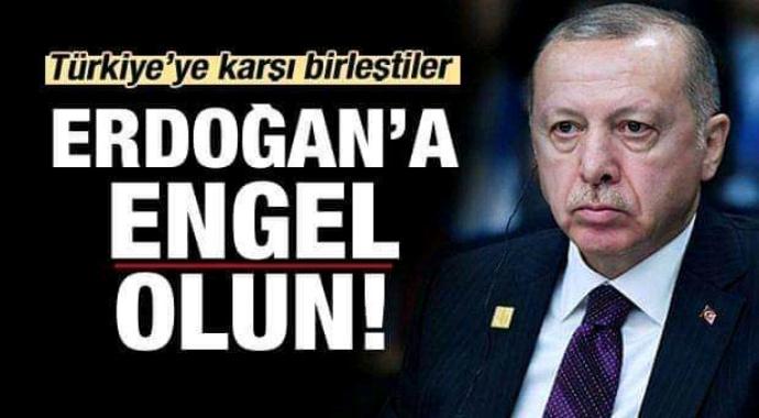 Türkiye'ye Karşı Birleştiler! Erdoğan'a Engel Olun!