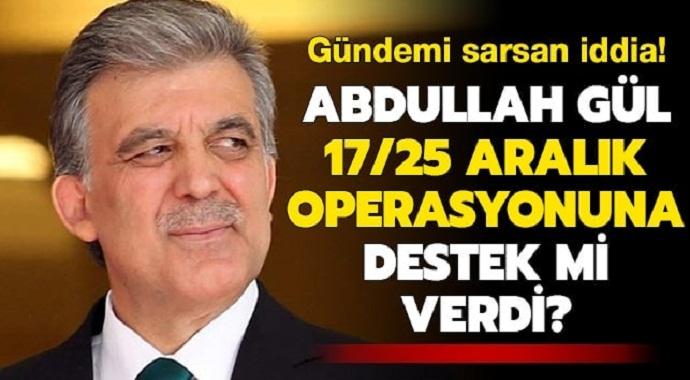 Abdullah Gül 17/25 Aralık operasyonuna destek mi verdi?