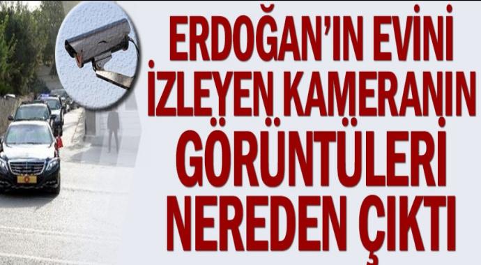 Erdoğan'ın evini izleyen kameranın görüntüleri nereden çıktı